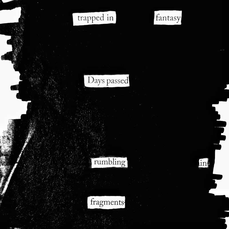 erasure poem: trapped in fantasy. Days passed, rumbling in fragments